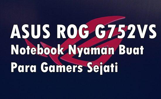 ASUS ROG G752VS, Notebook Nyaman Buat Para Gamers Sejati