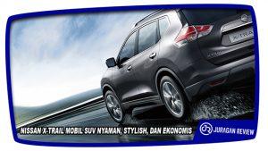 NISSAN X-TRAIL MOBIL SUV NYAMAN, STYLISH, DAN EKONOMIS