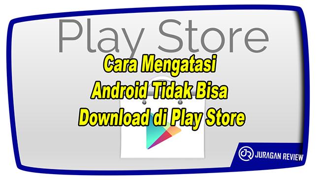 Cara Mengatasi Android Tidak Bisa Download di Play Store