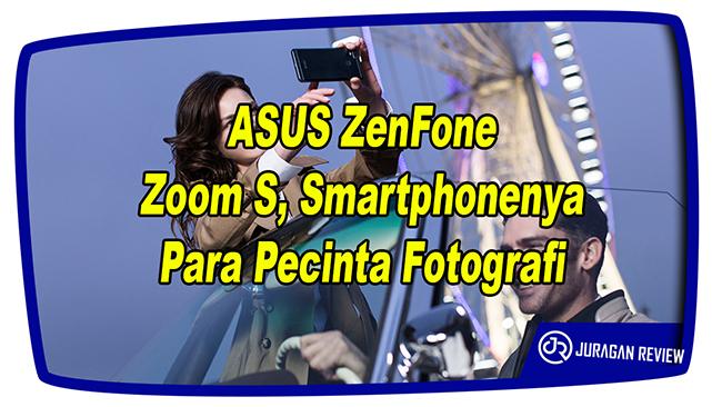 ASUS ZenFone Zoom S, Smartphonenya Para Pecinta Fotografi